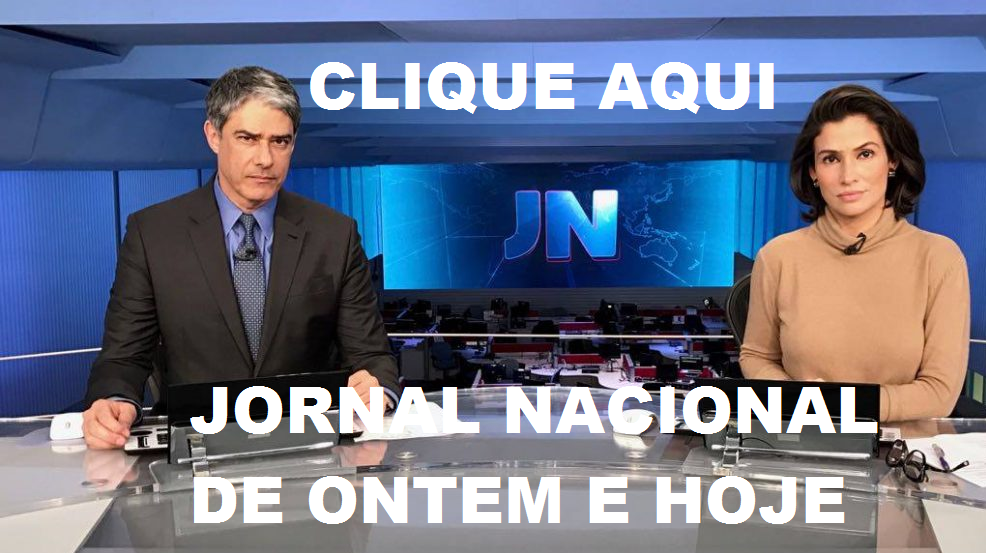 jornal nacional de ontem e de JORNAL NACIONAL DE HOJE hoje
